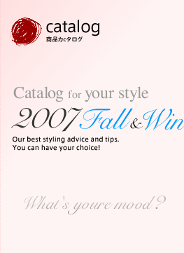 catalog 商品カタログ Catalog your style 2007 Fall & Winter Our best styling advice and tips.You can have your choice! What's your mood